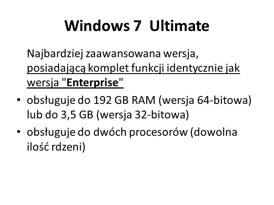Windows 7 Ultimate Najbardziej zaawansowana wersja, posiadającą komplet funkcji identycznie jak wersja Enterprise