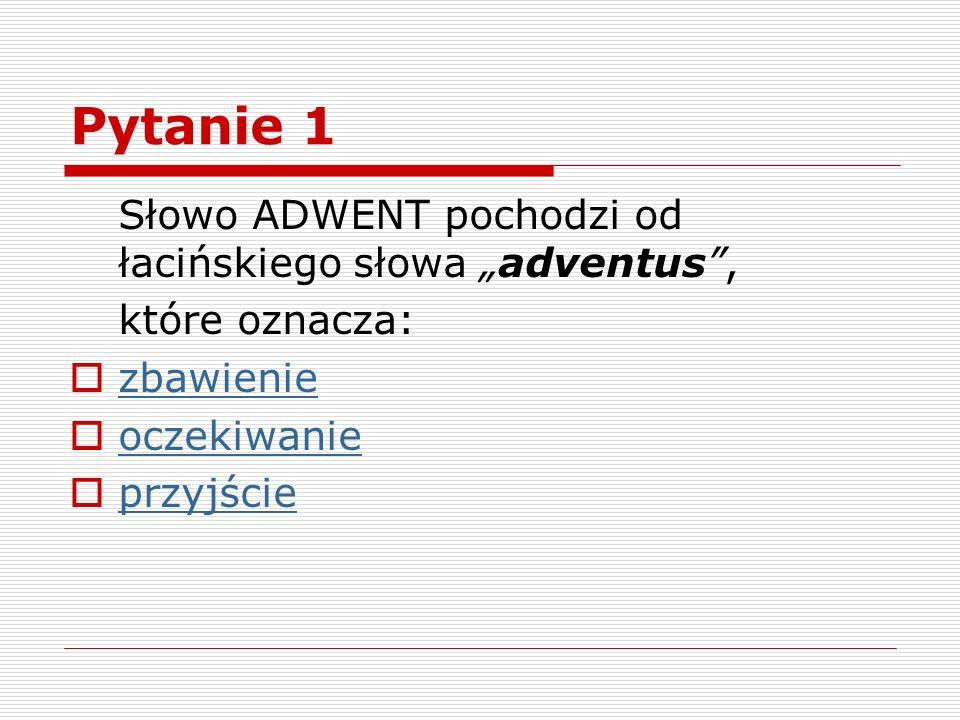"""Pytanie 1 Słowo ADWENT pochodzi od łacińskiego słowa """"adventus ,"""