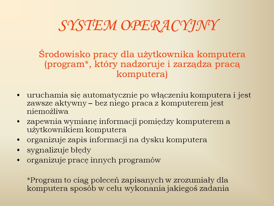SYSTEM OPERACYJNY Środowisko pracy dla użytkownika komputera (program*, który nadzoruje i zarządza pracą komputera)
