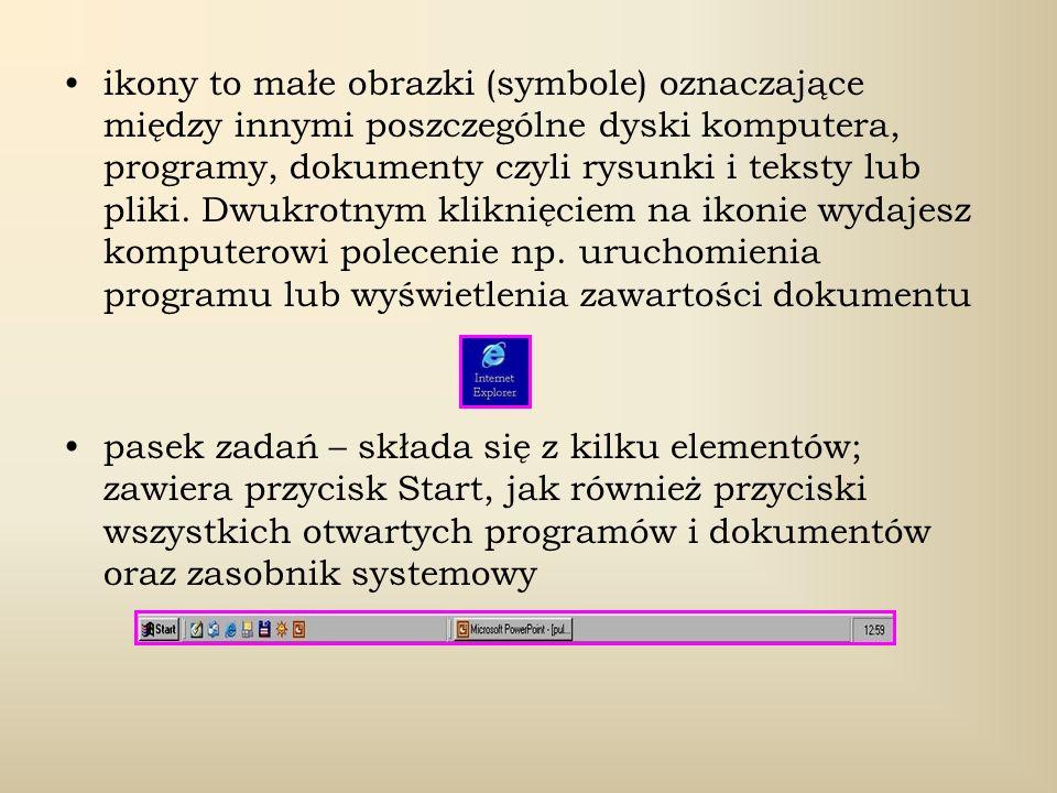 ikony to małe obrazki (symbole) oznaczające między innymi poszczególne dyski komputera, programy, dokumenty czyli rysunki i teksty lub pliki. Dwukrotnym kliknięciem na ikonie wydajesz komputerowi polecenie np. uruchomienia programu lub wyświetlenia zawartości dokumentu