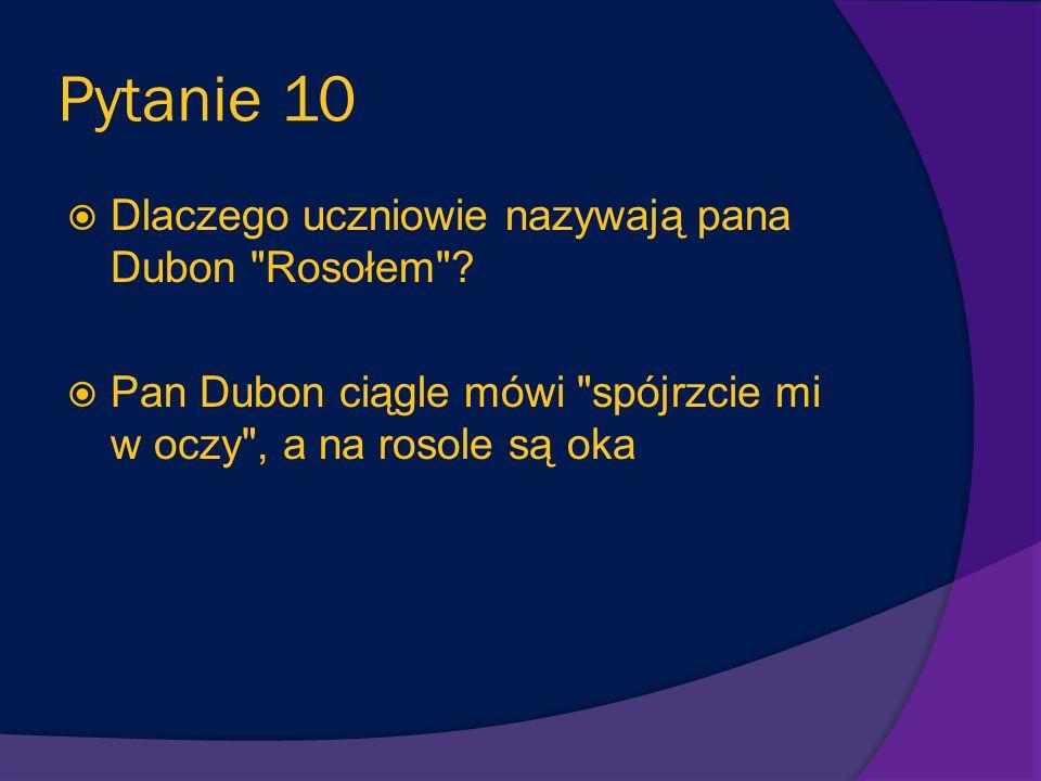 Pytanie 10 Dlaczego uczniowie nazywają pana Dubon Rosołem