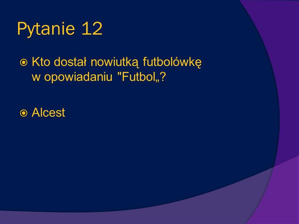 """Pytanie 12 Kto dostał nowiutką futbolówkę w opowiadaniu Futbol"""""""
