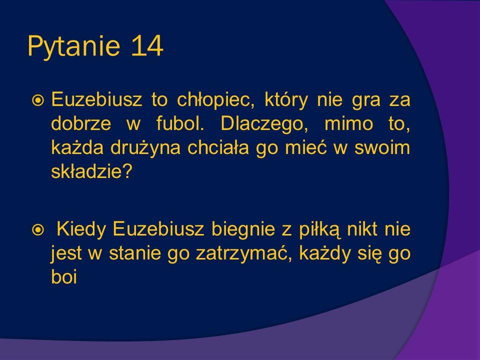 Pytanie 14 Euzebiusz to chłopiec, który nie gra za dobrze w fubol. Dlaczego, mimo to, każda drużyna chciała go mieć w swoim składzie
