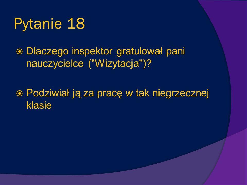 Pytanie 18 Dlaczego inspektor gratulował pani nauczycielce ( Wizytacja ).