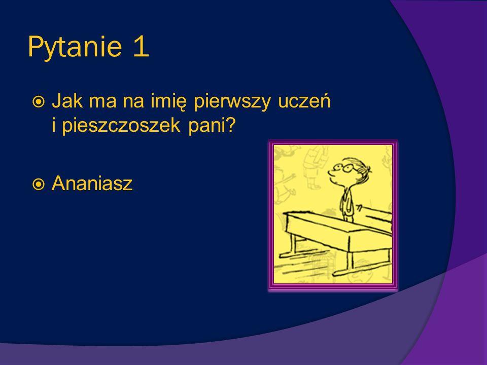 Pytanie 1 Jak ma na imię pierwszy uczeń i pieszczoszek pani Ananiasz