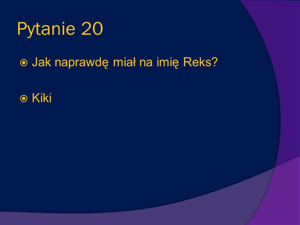 Pytanie 20 Jak naprawdę miał na imię Reks Kiki