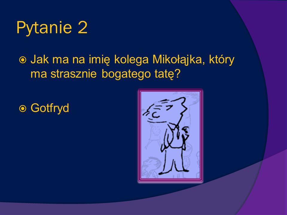 Pytanie 2 Jak ma na imię kolega Mikołąjka, który ma strasznie bogatego tatę Gotfryd