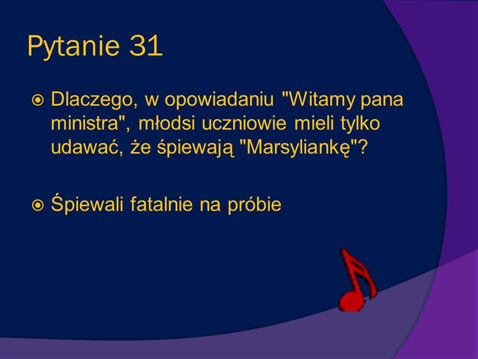 Pytanie 31 Dlaczego, w opowiadaniu Witamy pana ministra , młodsi uczniowie mieli tylko udawać, że śpiewają Marsyliankę