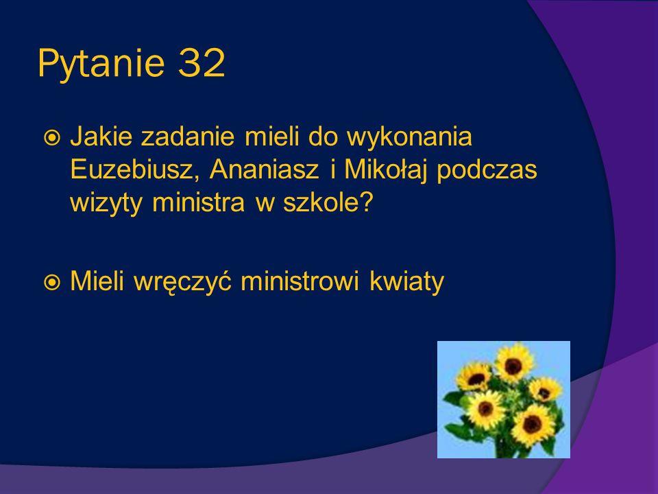 Pytanie 32 Jakie zadanie mieli do wykonania Euzebiusz, Ananiasz i Mikołaj podczas wizyty ministra w szkole