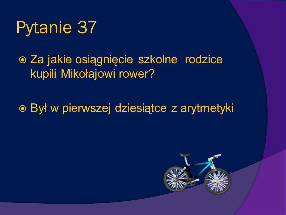 Pytanie 37 Za jakie osiągnięcie szkolne rodzice kupili Mikołajowi rower.