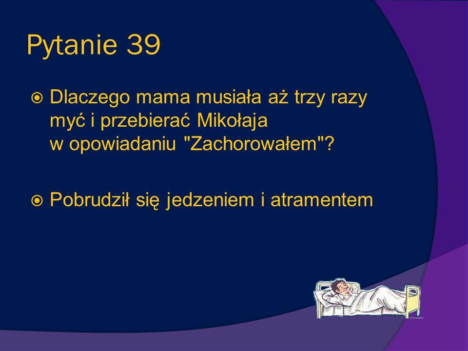 Pytanie 39 Dlaczego mama musiała aż trzy razy myć i przebierać Mikołaja w opowiadaniu Zachorowałem