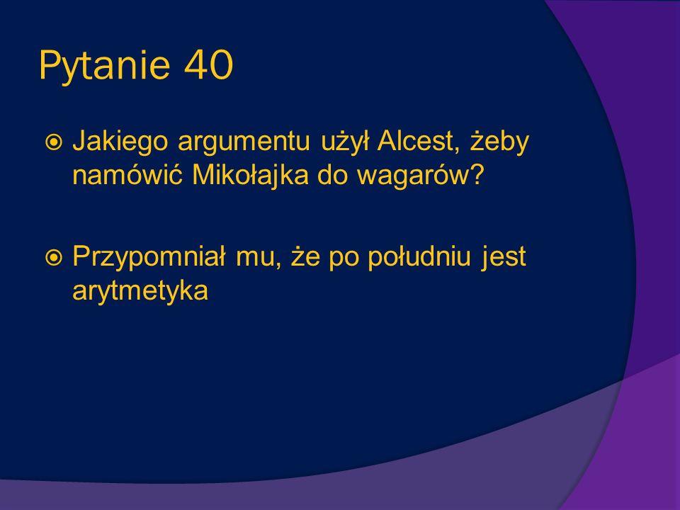 Pytanie 40 Jakiego argumentu użył Alcest, żeby namówić Mikołajka do wagarów.