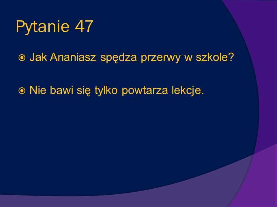 Pytanie 47 Jak Ananiasz spędza przerwy w szkole