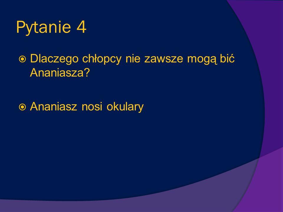Pytanie 4 Dlaczego chłopcy nie zawsze mogą bić Ananiasza