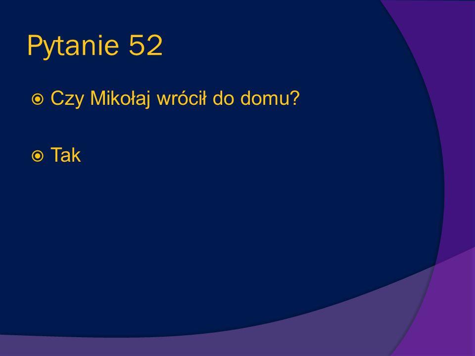 Pytanie 52 Czy Mikołaj wrócił do domu Tak