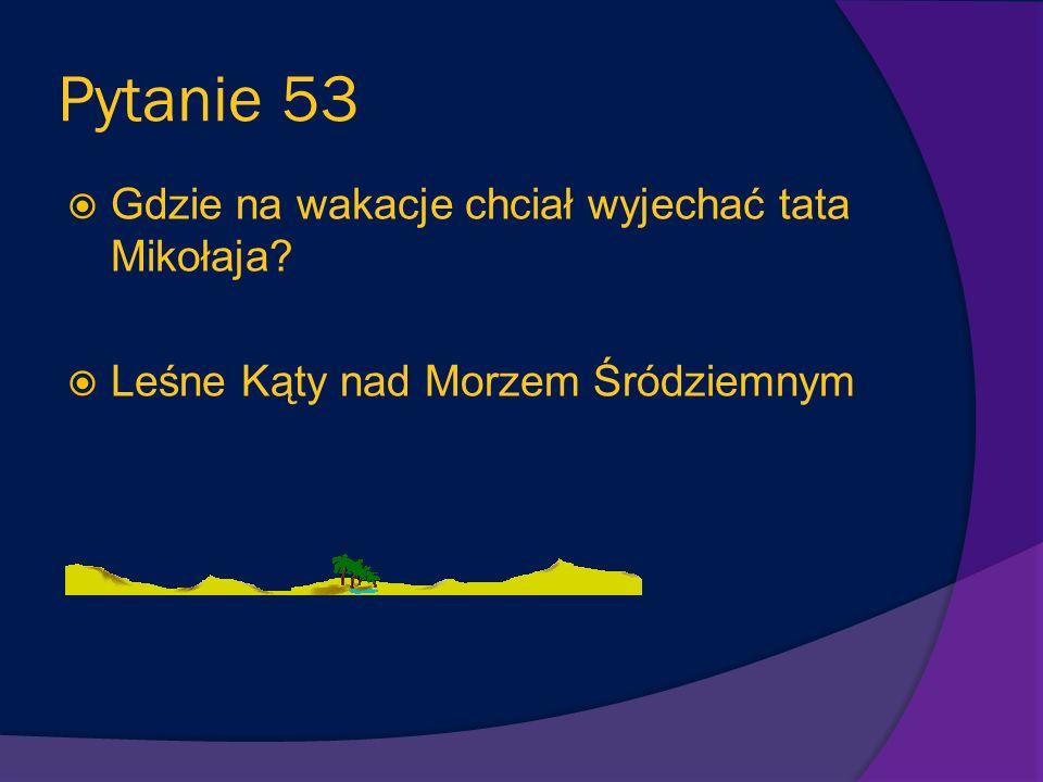 Pytanie 53 Gdzie na wakacje chciał wyjechać tata Mikołaja