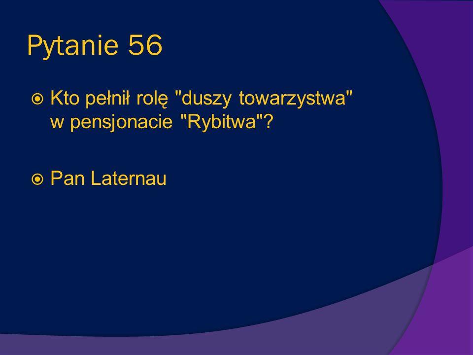 Pytanie 56 Kto pełnił rolę duszy towarzystwa w pensjonacie Rybitwa Pan Laternau