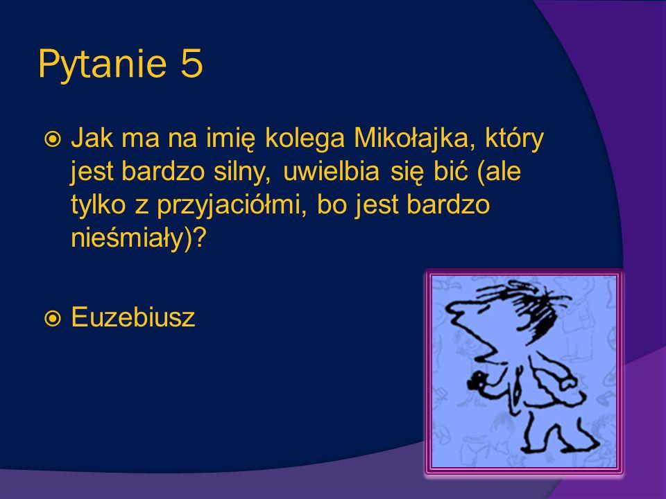 Pytanie 5 Jak ma na imię kolega Mikołajka, który jest bardzo silny, uwielbia się bić (ale tylko z przyjaciółmi, bo jest bardzo nieśmiały)