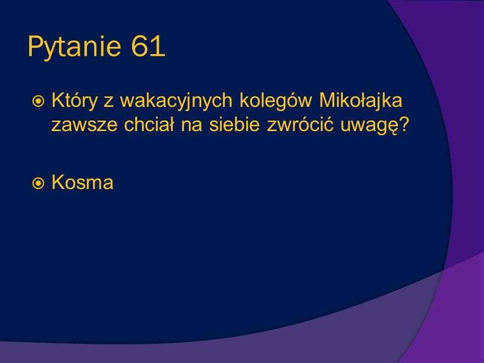 Pytanie 61 Który z wakacyjnych kolegów Mikołajka zawsze chciał na siebie zwrócić uwagę Kosma