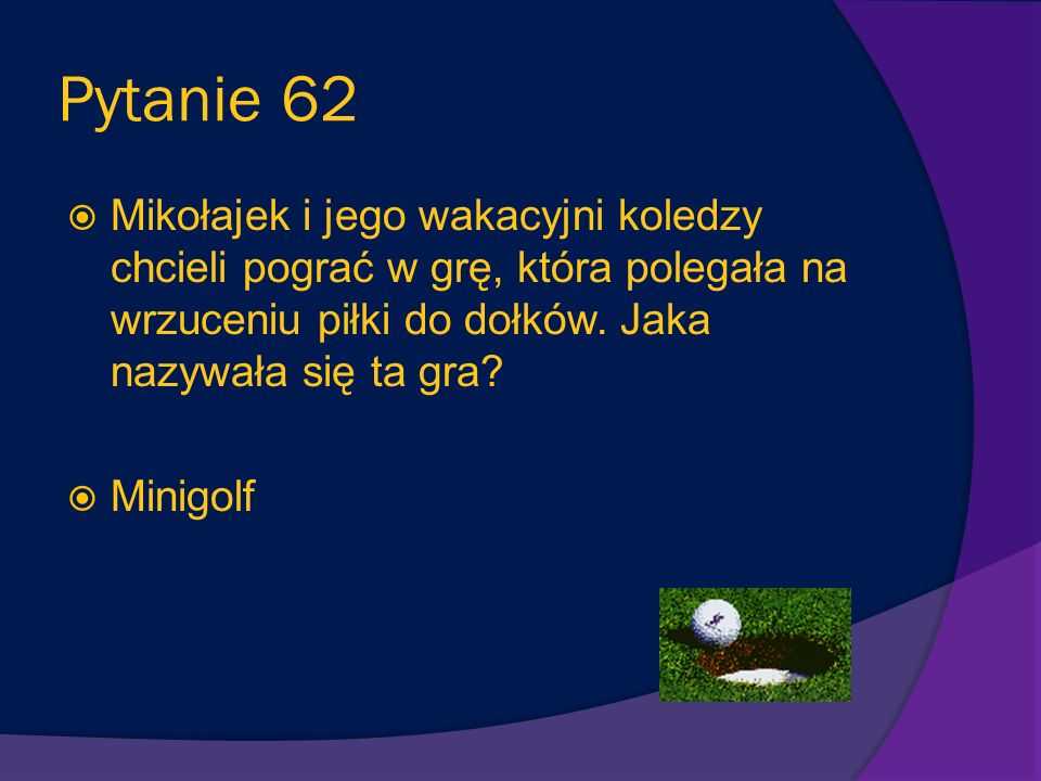 Pytanie 62 Mikołajek i jego wakacyjni koledzy chcieli pograć w grę, która polegała na wrzuceniu piłki do dołków. Jaka nazywała się ta gra