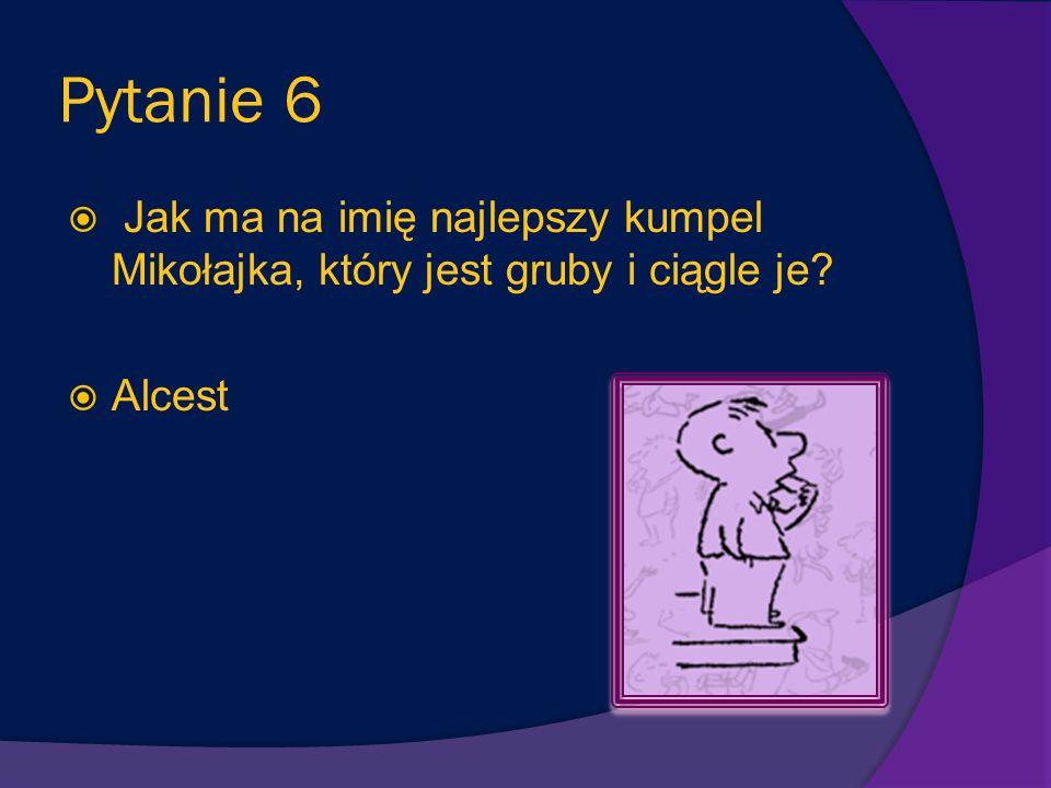 Pytanie 6 Jak ma na imię najlepszy kumpel Mikołajka, który jest gruby i ciągle je Alcest