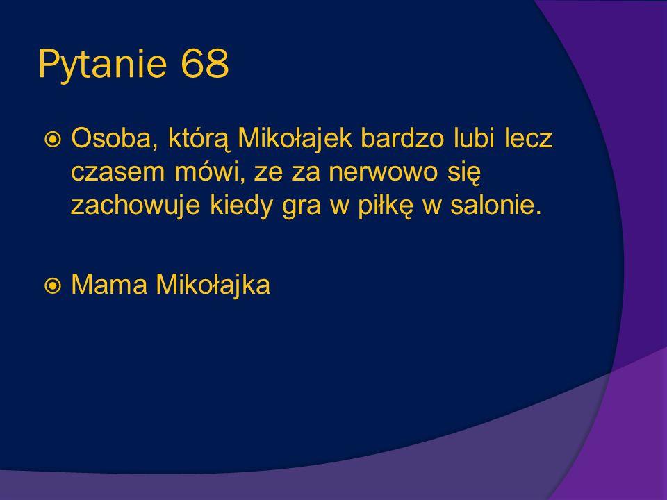 Pytanie 68 Osoba, którą Mikołajek bardzo lubi lecz czasem mówi, ze za nerwowo się zachowuje kiedy gra w piłkę w salonie.