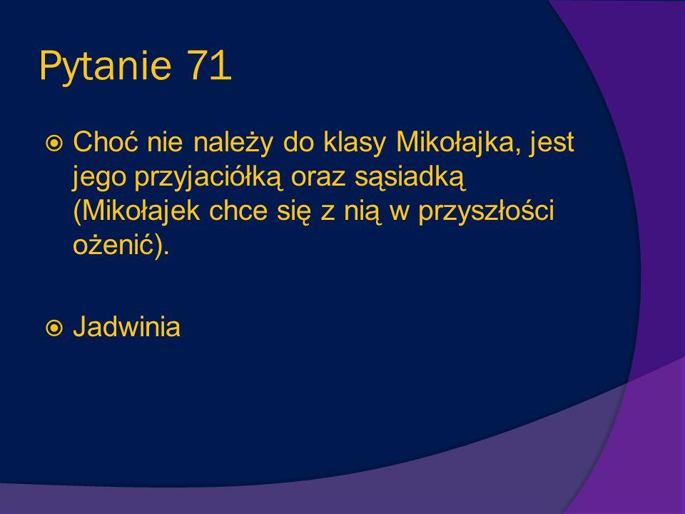Pytanie 71 Choć nie należy do klasy Mikołajka, jest jego przyjaciółką oraz sąsiadką (Mikołajek chce się z nią w przyszłości ożenić).