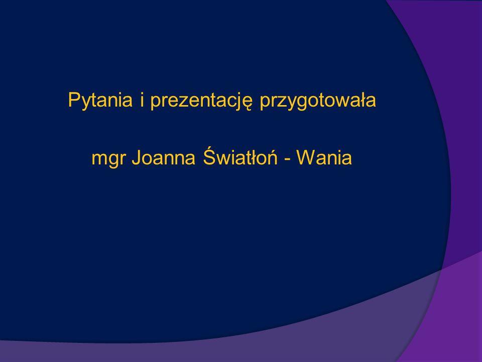 Pytania i prezentację przygotowała mgr Joanna Światłoń - Wania