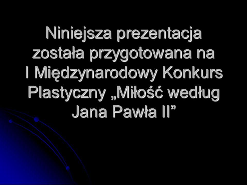 """Niniejsza prezentacja została przygotowana na I Międzynarodowy Konkurs Plastyczny """"Miłość według Jana Pawła II"""