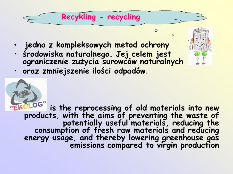 Recykling - recycling jedna z kompleksowych metod ochrony. środowiska naturalnego. Jej celem jest ograniczenie zużycia surowców naturalnych.