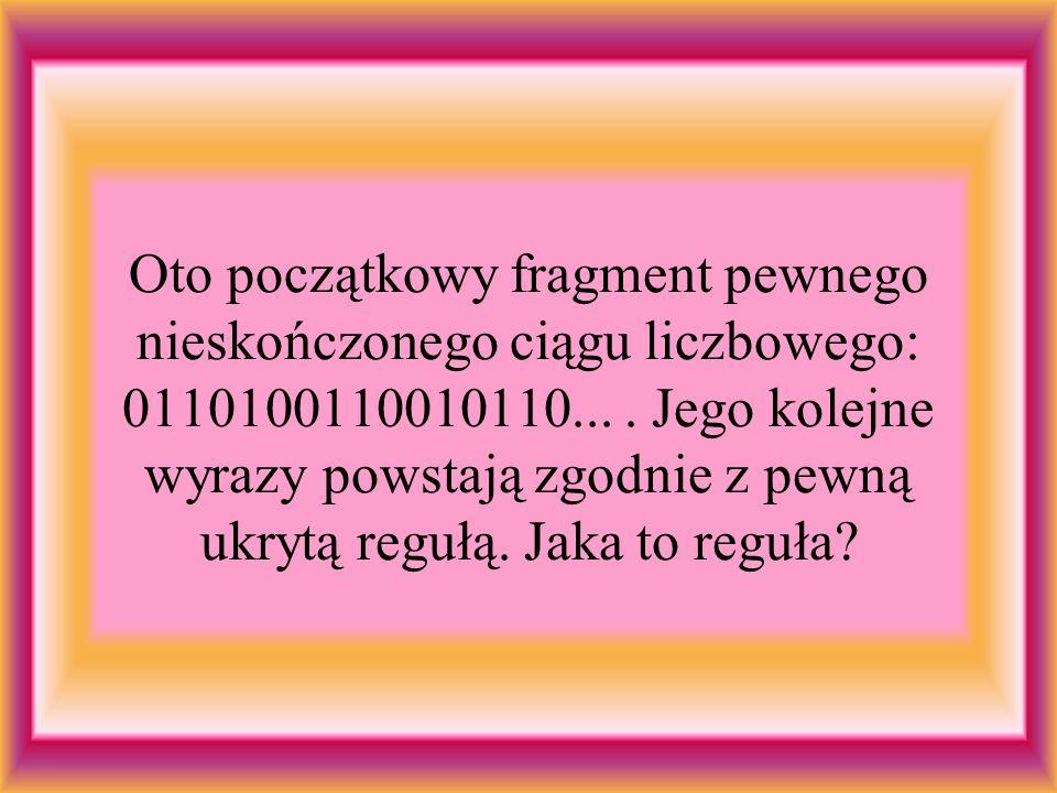 Oto początkowy fragment pewnego nieskończonego ciągu liczbowego: 0110100110010110...
