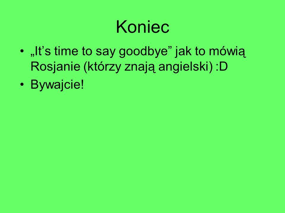 """Koniec """"It's time to say goodbye jak to mówią Rosjanie (którzy znają angielski) :D Bywajcie!"""