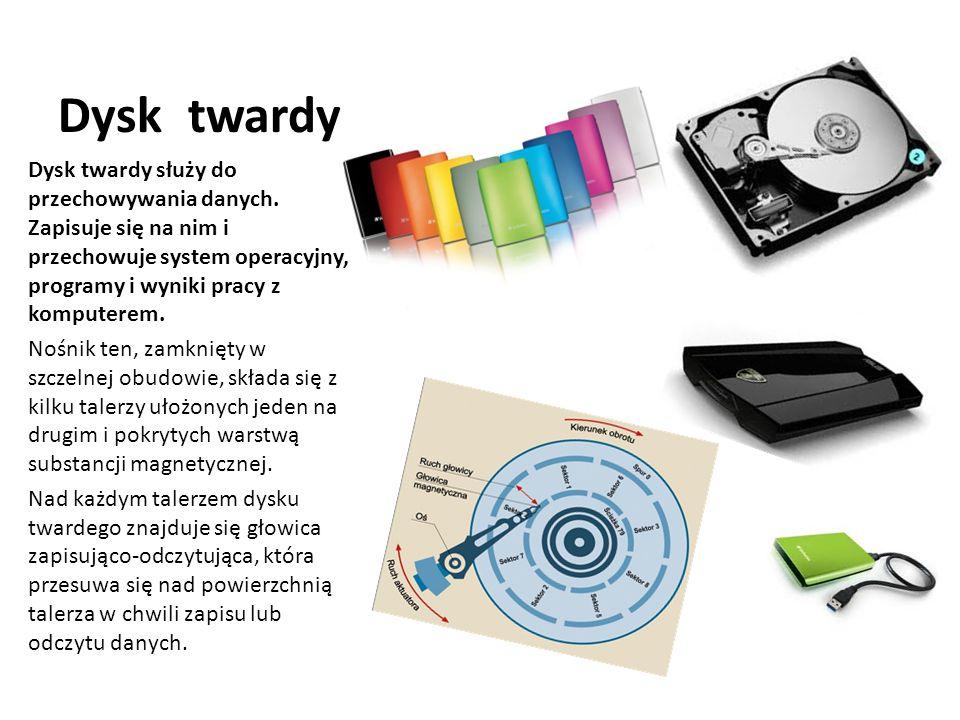 Dysk twardy Dysk twardy służy do przechowywania danych. Zapisuje się na nim i przechowuje system operacyjny, programy i wyniki pracy z komputerem.