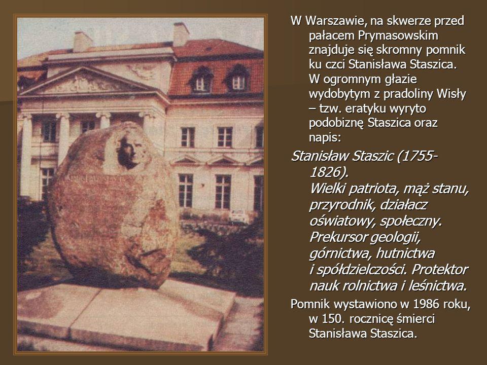 W Warszawie, na skwerze przed pałacem Prymasowskim znajduje się skromny pomnik ku czci Stanisława Staszica. W ogromnym głazie wydobytym z pradoliny Wisły – tzw. eratyku wyryto podobiznę Staszica oraz napis: