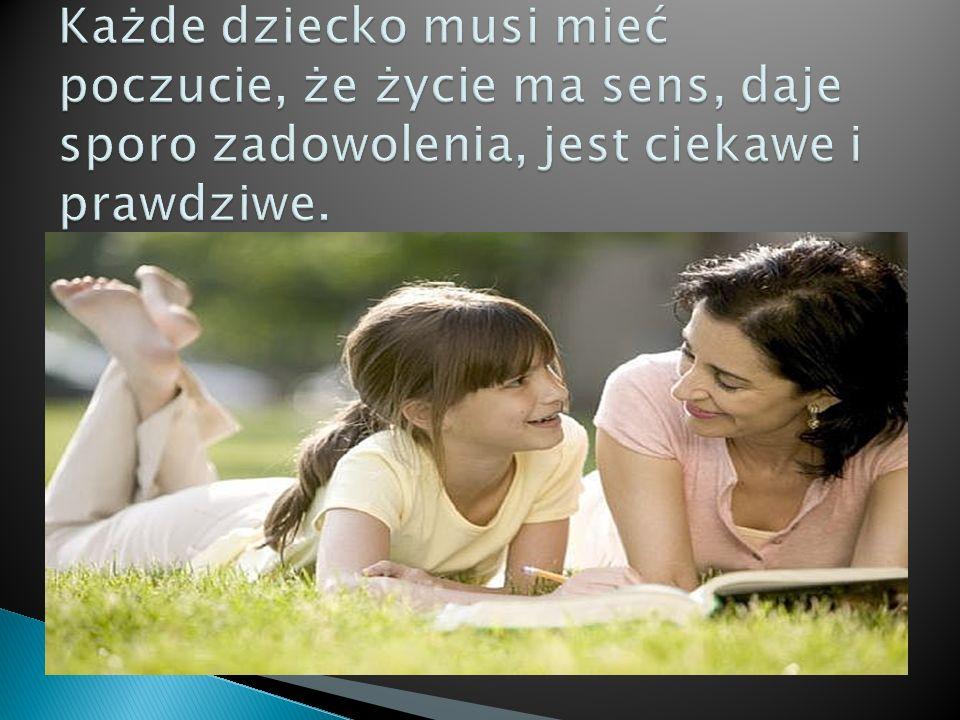 Każde dziecko musi mieć poczucie, że życie ma sens, daje sporo zadowolenia, jest ciekawe i prawdziwe.