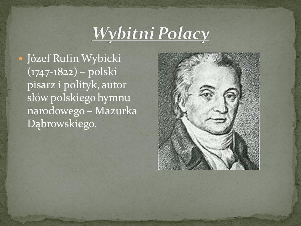 Wybitni Polacy Józef Rufin Wybicki (1747-1822) – polski pisarz i polityk, autor słów polskiego hymnu narodowego – Mazurka Dąbrowskiego.