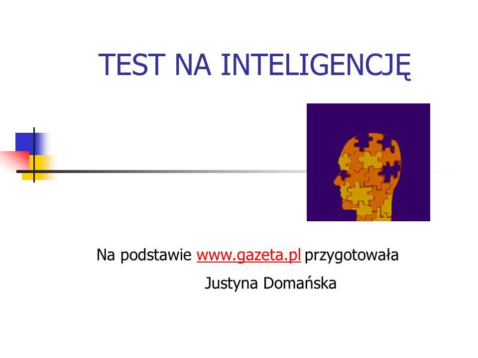 TEST NA INTELIGENCJĘ Na podstawie www.gazeta.pl przygotowała