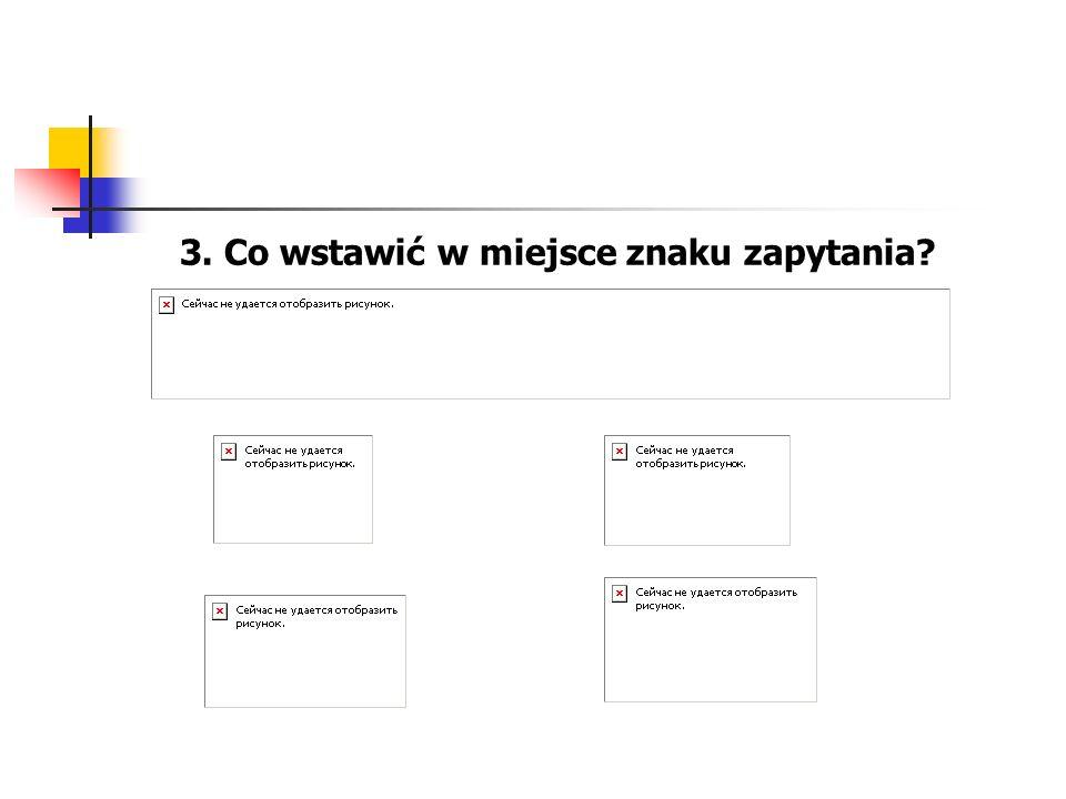 3. Co wstawić w miejsce znaku zapytania