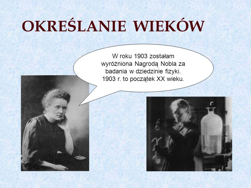 OKREŚLANIE WIEKÓW W roku 1903 zostałam wyróżniona Nagrodą Nobla za badania w dziedzinie fizyki.
