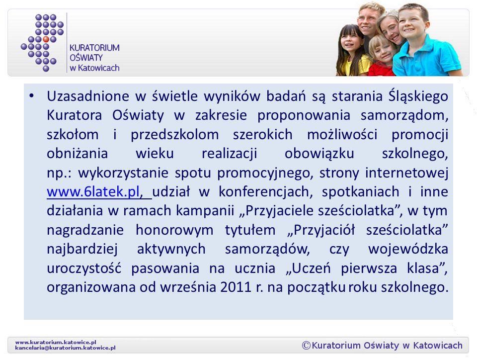 """Uzasadnione w świetle wyników badań są starania Śląskiego Kuratora Oświaty w zakresie proponowania samorządom, szkołom i przedszkolom szerokich możliwości promocji obniżania wieku realizacji obowiązku szkolnego, np.: wykorzystanie spotu promocyjnego, strony internetowej www.6latek.pl, udział w konferencjach, spotkaniach i inne działania w ramach kampanii """"Przyjaciele sześciolatka , w tym nagradzanie honorowym tytułem """"Przyjaciół sześciolatka najbardziej aktywnych samorządów, czy wojewódzka uroczystość pasowania na ucznia """"Uczeń pierwsza klasa , organizowana od września 2011 r."""
