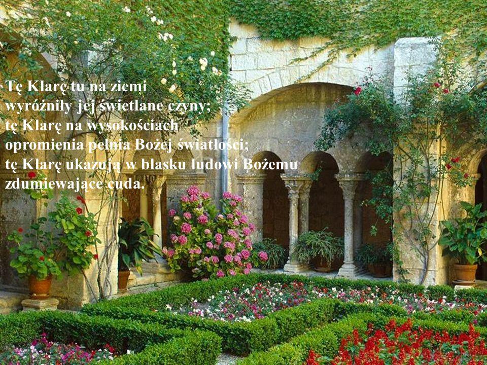 Tę Klarę tu na ziemi wyróżniły jej świetlane czyny; tę Klarę na wysokościach. opromienia pełnia Bożej światłości;