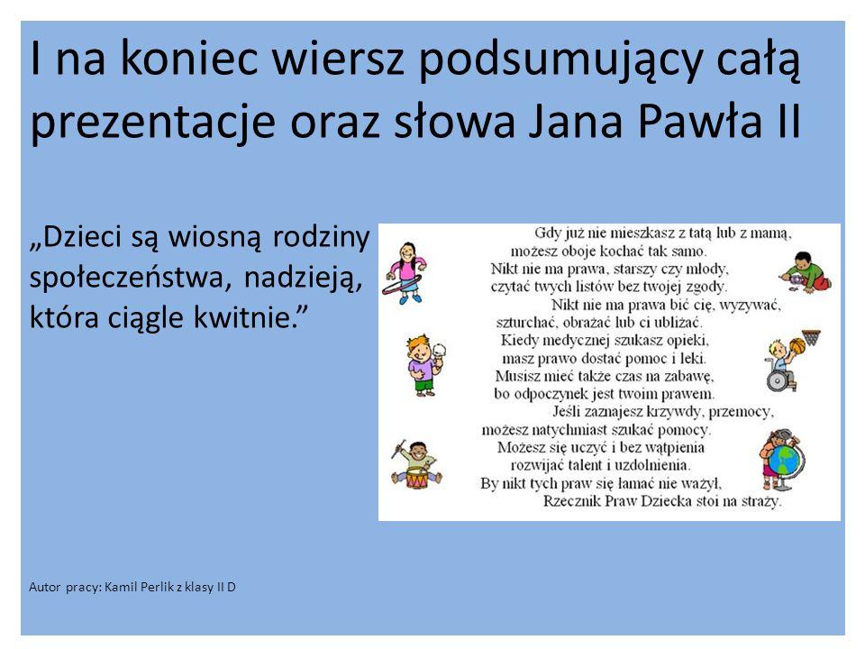"""I na koniec wiersz podsumujący całą prezentacje oraz słowa Jana Pawła II """"Dzieci są wiosną rodziny społeczeństwa, nadzieją, która ciągle kwitnie. Autor pracy: Kamil Perlik z klasy II D"""