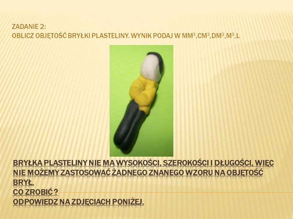 Zadanie 2: Oblicz objętość bryłki plasteliny. Wynik podaj w mm3,cm3,dm3,m3,l.