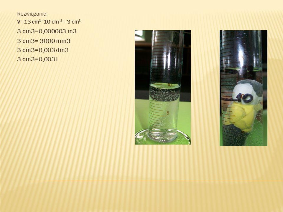 Rozwiązanie: V=13 cm3 –10 cm 3= 3 cm3. 3 cm3=0,000003 m3.