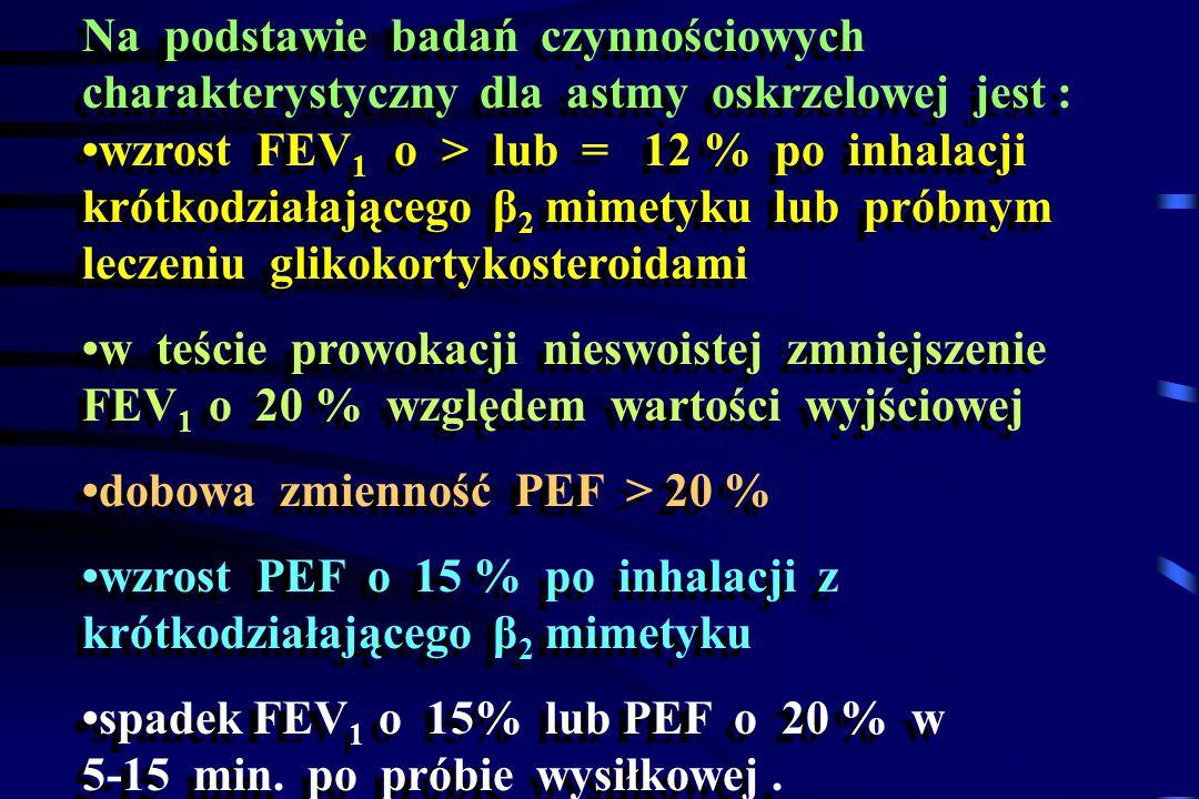 Na podstawie badań czynnościowych charakterystyczny dla astmy oskrzelowej jest : •wzrost FEV1 o > lub = 12 % po inhalacji krótkodziałającego β2 mimetyku lub próbnym leczeniu glikokortykosteroidami