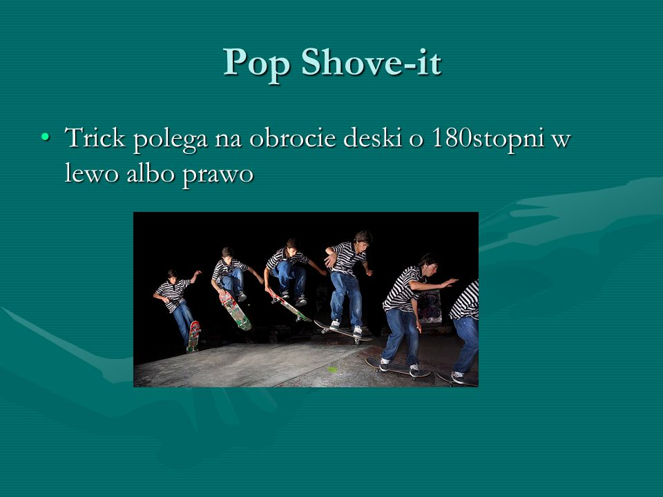 Pop Shove-it Trick polega na obrocie deski o 180stopni w lewo albo prawo