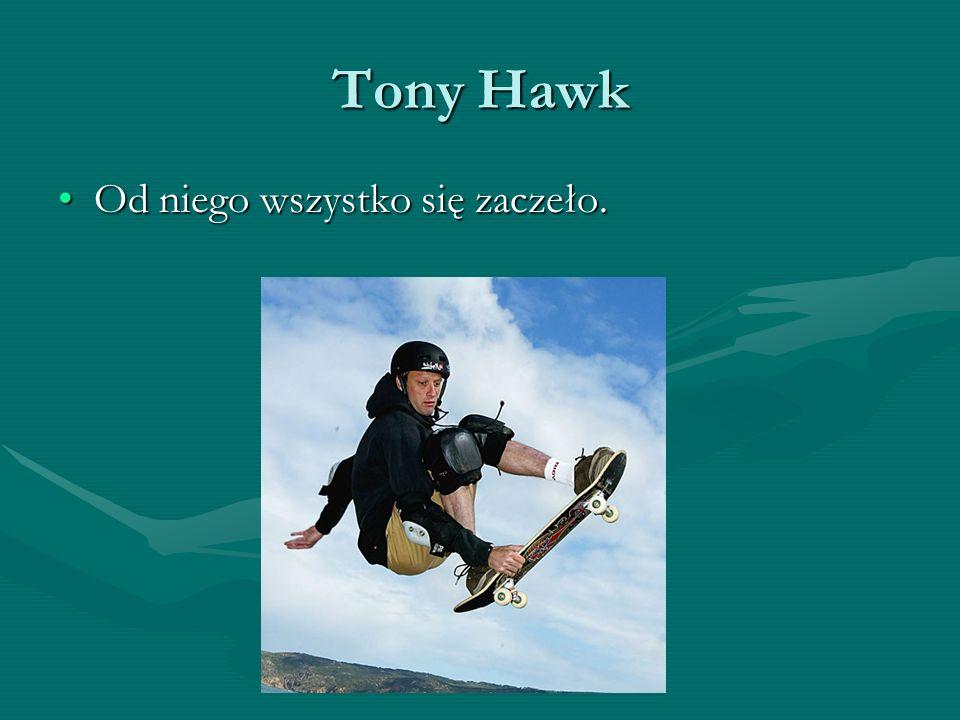 Tony Hawk Od niego wszystko się zaczeło.