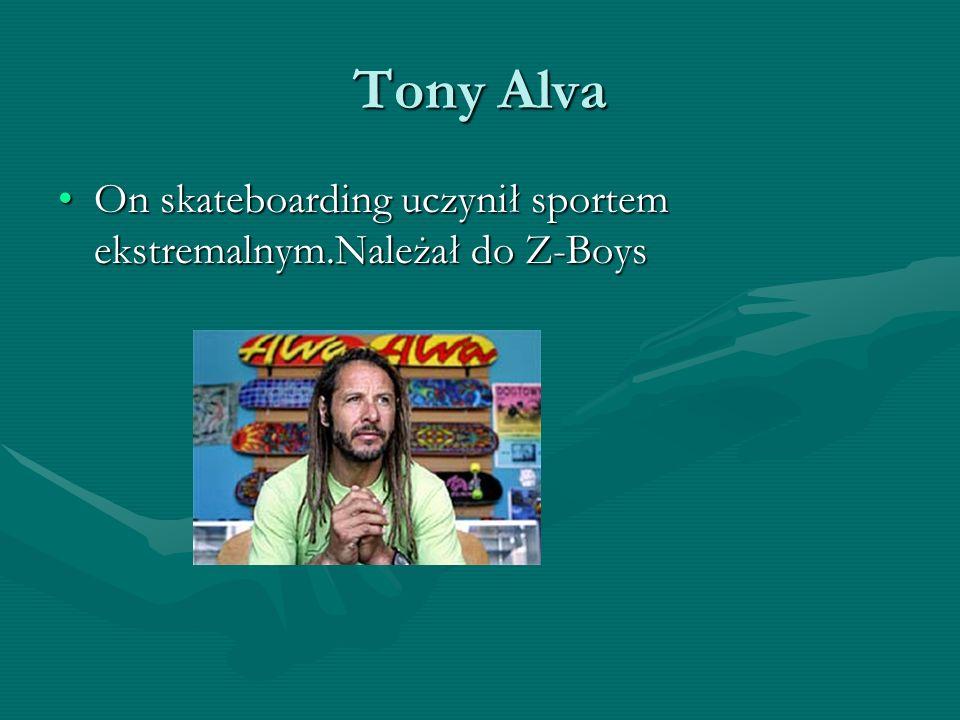 Tony Alva On skateboarding uczynił sportem ekstremalnym.Należał do Z-Boys