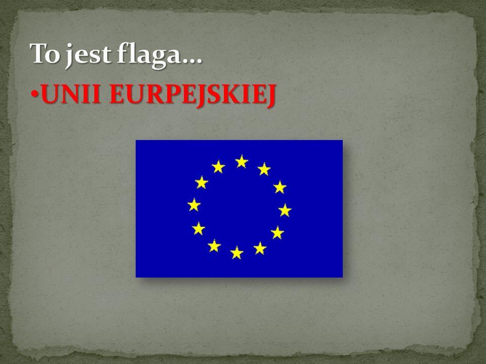 To jest flaga… UNII EURPEJSKIEJ