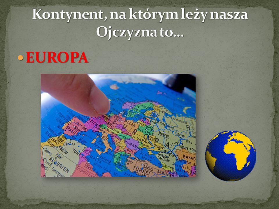 Kontynent, na którym leży nasza Ojczyzna to…